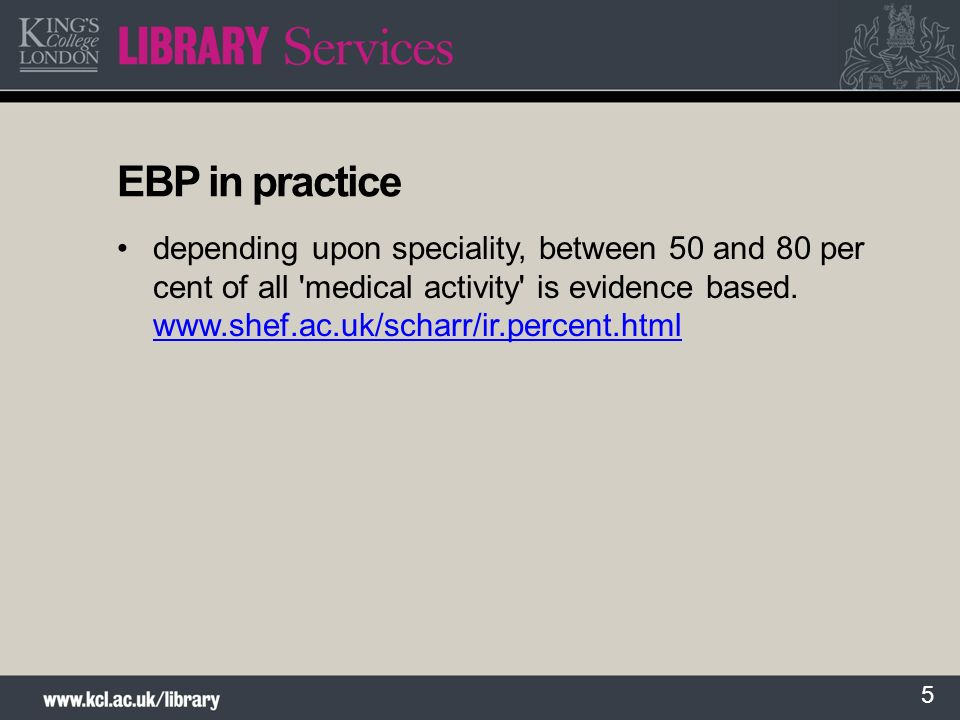 5 EBP in practice depending upon speciality, between 50 and 80 per cent of all 'medical activity' is evidence based. www.shef.ac.uk/scharr/ir.percent.