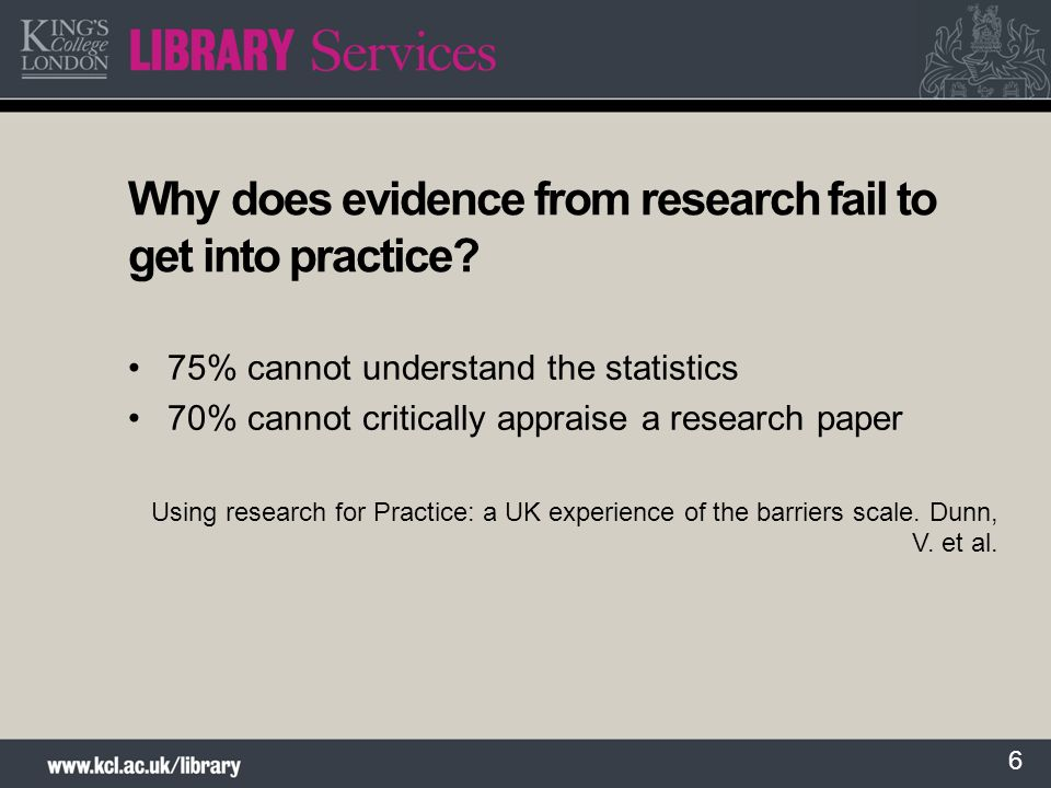 6 Why does evidence from research fail to get into practice? 75% cannot understand the statistics 70% cannot critically appraise a research paper Usin