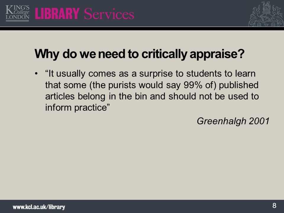 8 Why do we need to critically appraise? It usually comes as a surprise to students to learn that some (the purists would say 99% of) published articl
