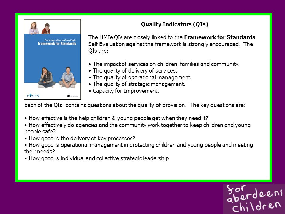 Quality Indicators (QIs) The HMIe QIs are closely linked to the Framework for Standards. Self Evaluation against the framework is strongly encouraged.