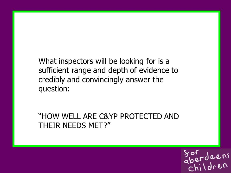 What inspectors will be looking for is a sufficient range and depth of evidence to credibly and convincingly answer the question: HOW WELL ARE C&YP PROTECTED AND THEIR NEEDS MET?