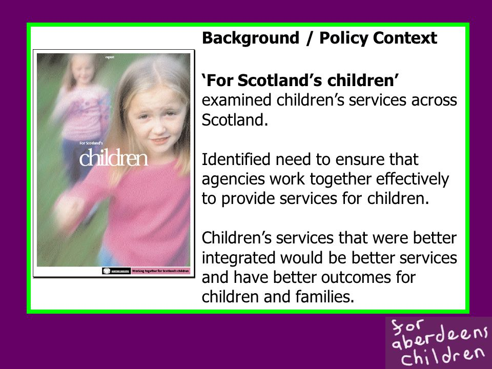 Background / Policy Context For Scotlands children examined childrens services across Scotland. Identified need to ensure that agencies work together