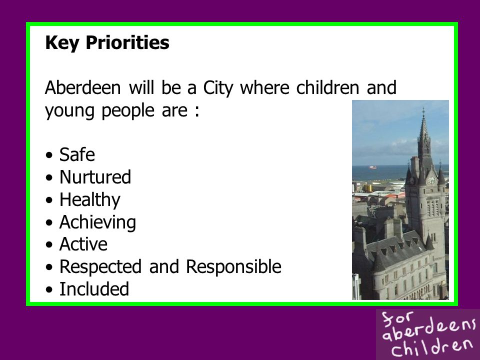 Key Priorities Aberdeen will be a City where children and young people are : Safe Nurtured Healthy Achieving Active Respected and Responsible Included