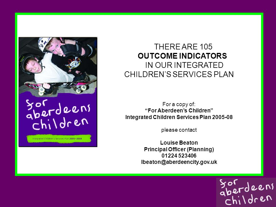 THERE ARE 105 OUTCOME INDICATORS IN OUR INTEGRATED CHILDRENS SERVICES PLAN For a copy of: For Aberdeens Children Integrated Children Services Plan 2005-08 please contact Louise Beaton Principal Officer (Planning) 01224 523406 lbeaton@aberdeencity.gov.uk