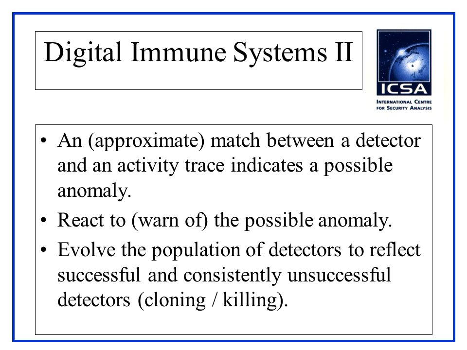 Digital Immune Systems II An (approximate) match between a detector and an activity trace indicates a possible anomaly. React to (warn of) the possibl