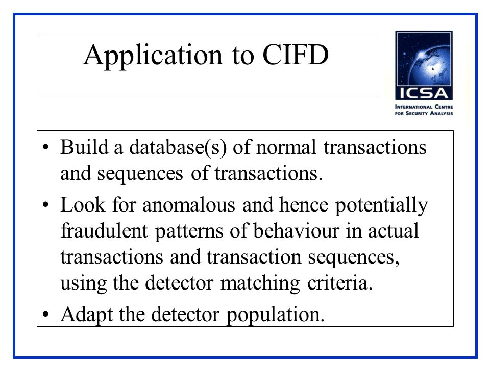 Application to CIFD Build a database(s) of normal transactions and sequences of transactions. Look for anomalous and hence potentially fraudulent patt