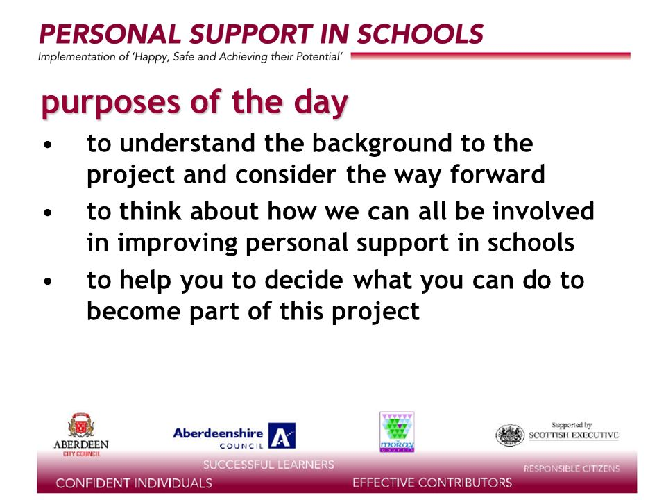 supported by the purposes of the day to understand the background to the project and consider the way forward to think about how we can all be involved in improving personal support in schools to help you to decide what you can do to become part of this project