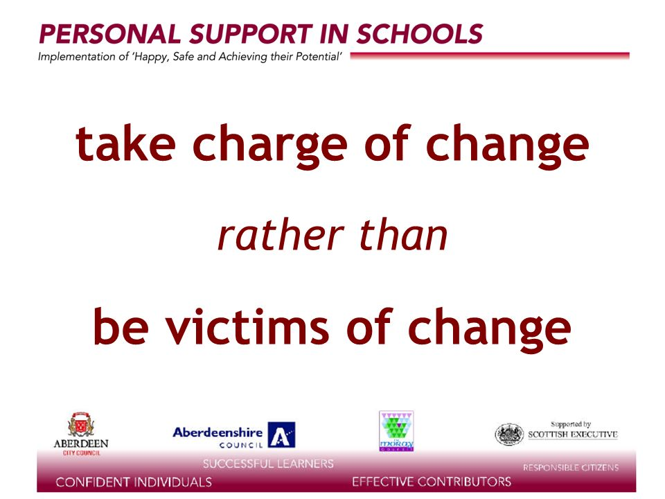 supported by the take charge of change rather than be victims of change