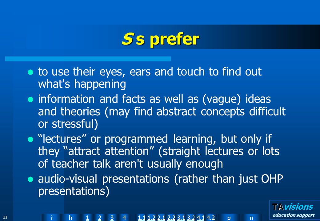 npih12341.12.11.22.23.13.24.14.2 TA TAvisions education support 11 9 S s prefer to use their eyes, ears and touch to find out what s happening information and facts as well as (vague) ideas and theories (may find abstract concepts difficult or stressful) lectures or programmed learning, but only if they attract attention (straight lectures or lots of teacher talk aren t usually enough audio-visual presentations (rather than just OHP presentations)
