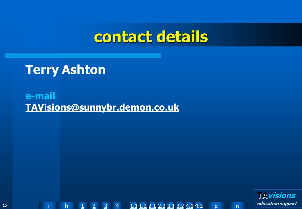 npih12341.12.11.22.23.13.24.14.2 TA TAvisions education support 15 4 contact details Terry Ashton e-mail TAVisions@sunnybr.demon.co.uk TAVisions@sunnybr.demon.co.uk