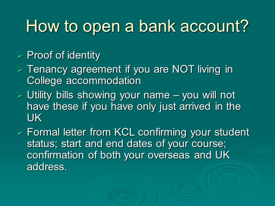 How to open a bank account? Proof of identity Proof of identity Tenancy agreement if you are NOT living in College accommodation Tenancy agreement if