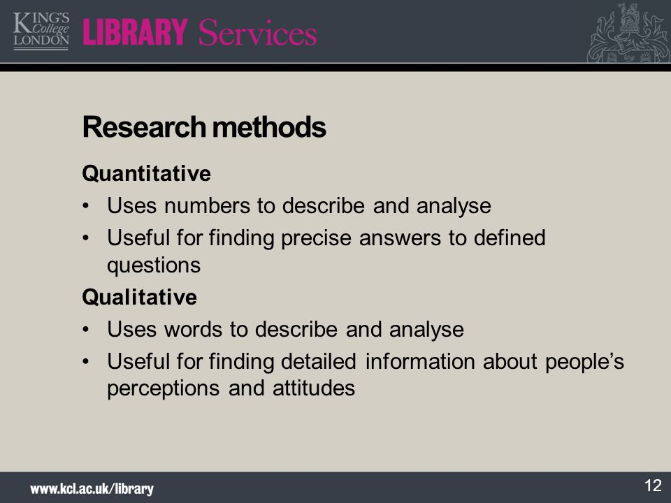 12 Research methods Quantitative Uses numbers to describe and analyse Useful for finding precise answers to defined questions Qualitative Uses words t