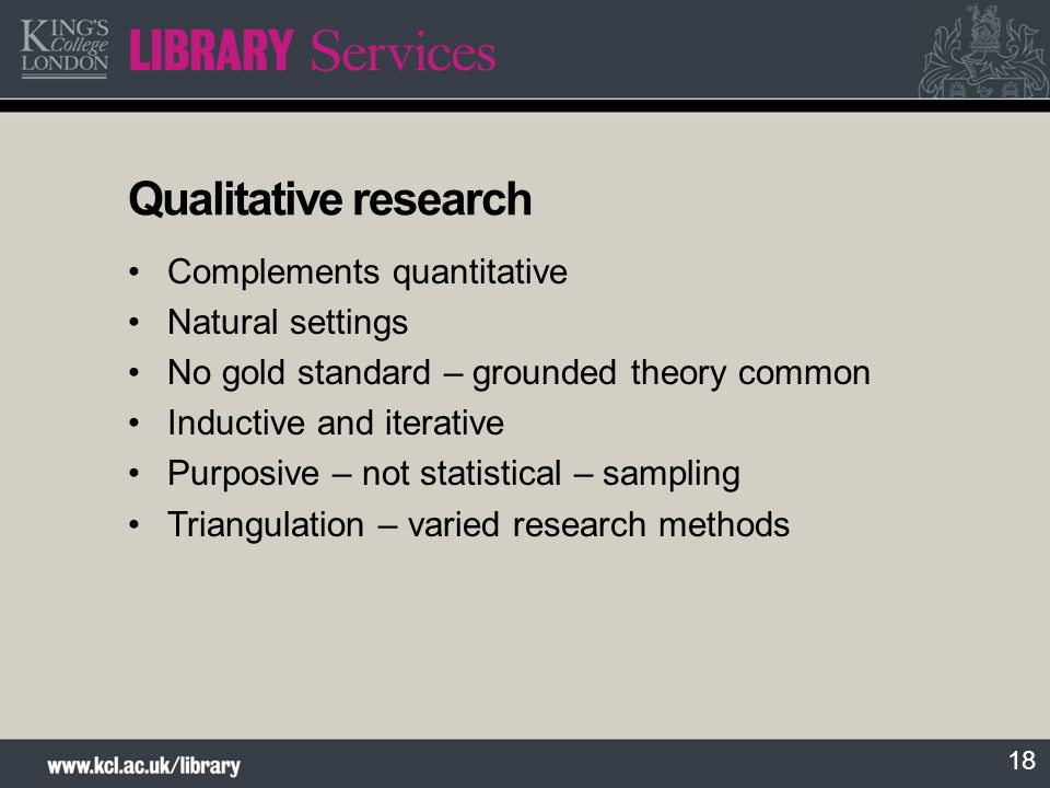 18 Qualitative research Complements quantitative Natural settings No gold standard – grounded theory common Inductive and iterative Purposive – not st