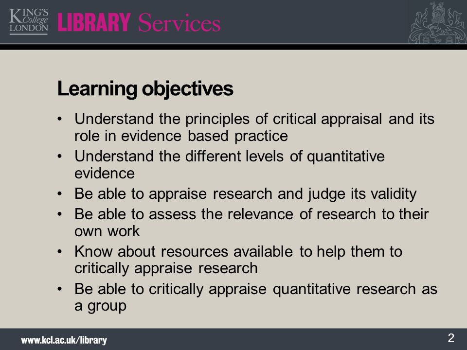 2 Learning objectives Understand the principles of critical appraisal and its role in evidence based practice Understand the different levels of quant