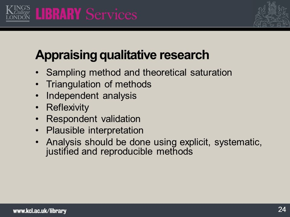 24 Appraising qualitative research Sampling method and theoretical saturation Triangulation of methods Independent analysis Reflexivity Respondent val