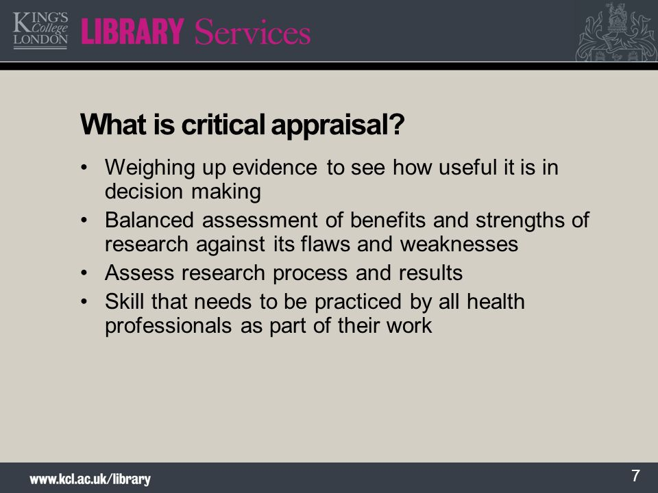 7 What is critical appraisal? Weighing up evidence to see how useful it is in decision making Balanced assessment of benefits and strengths of researc