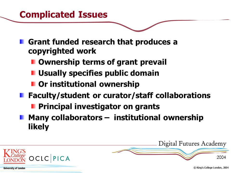 Complicated Issues Grant funded research that produces a copyrighted work Ownership terms of grant prevail Usually specifies public domain Or institutional ownership Faculty/student or curator/staff collaborations Principal investigator on grants Many collaborators – institutional ownership likely