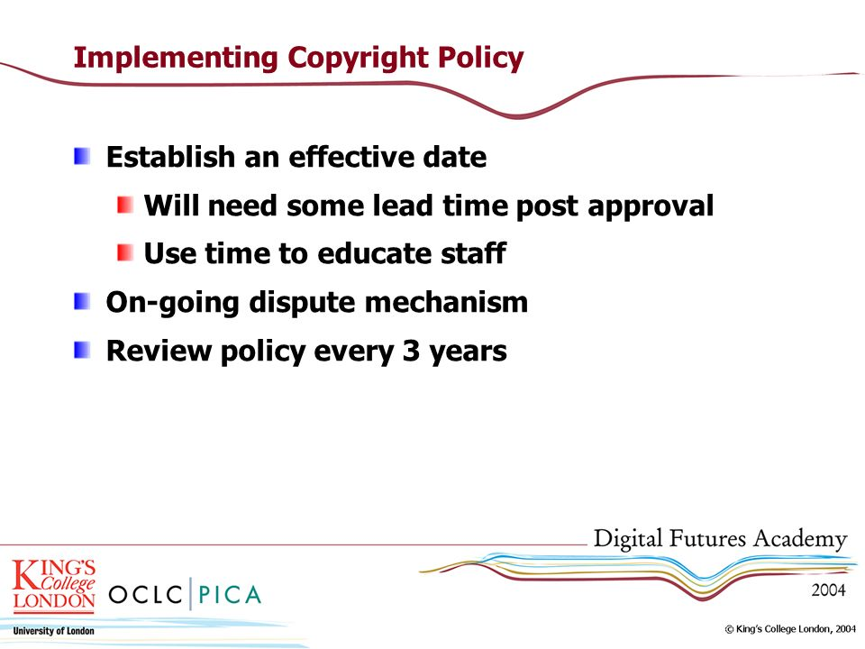 Implementing Copyright Policy Establish an effective date Will need some lead time post approval Use time to educate staff On-going dispute mechanism Review policy every 3 years