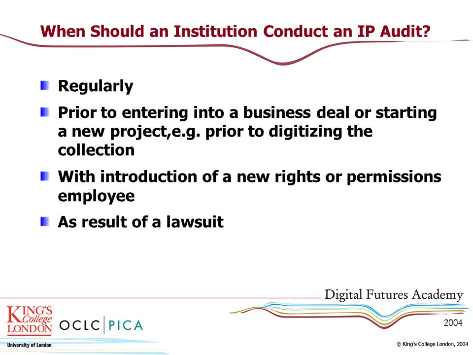 When Should an Institution Conduct an IP Audit? Regularly Prior to entering into a business deal or starting a new project,e.g. prior to digitizing th