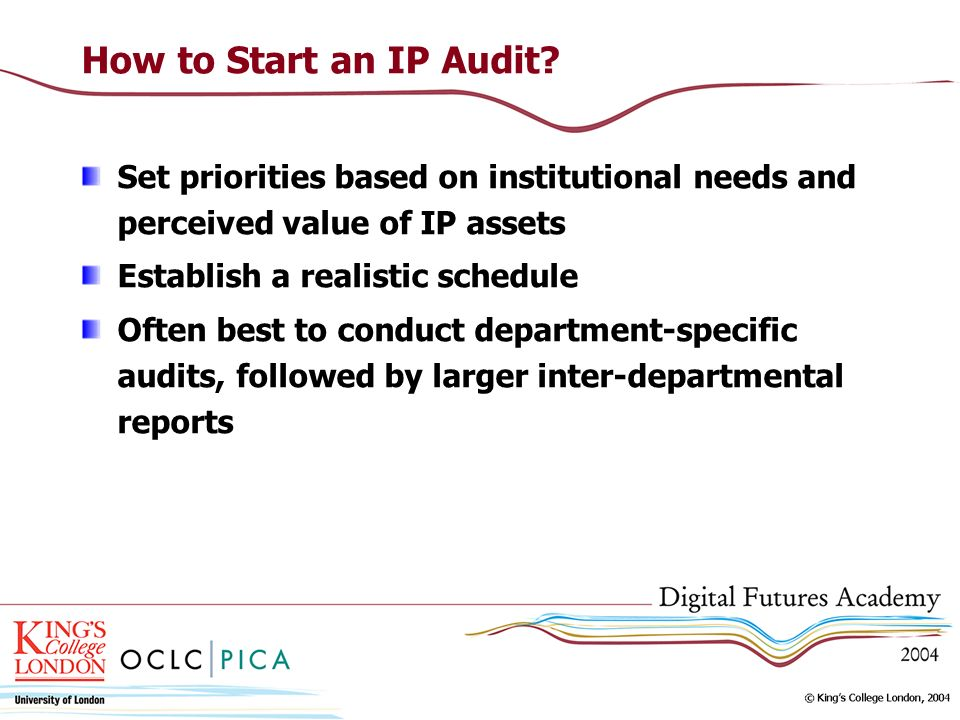How to Start an IP Audit? Set priorities based on institutional needs and perceived value of IP assets Establish a realistic schedule Often best to co