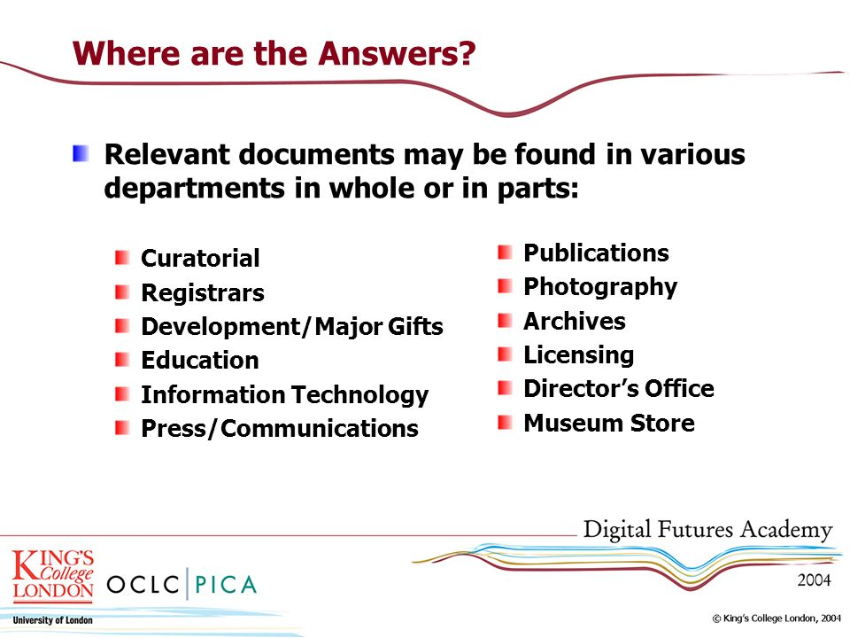 Where are the Answers? Relevant documents may be found in various departments in whole or in parts: Curatorial Registrars Development/Major Gifts Educ