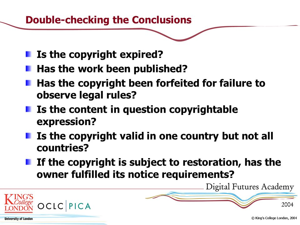 Double-checking the Conclusions Is the copyright expired? Has the work been published? Has the copyright been forfeited for failure to observe legal r