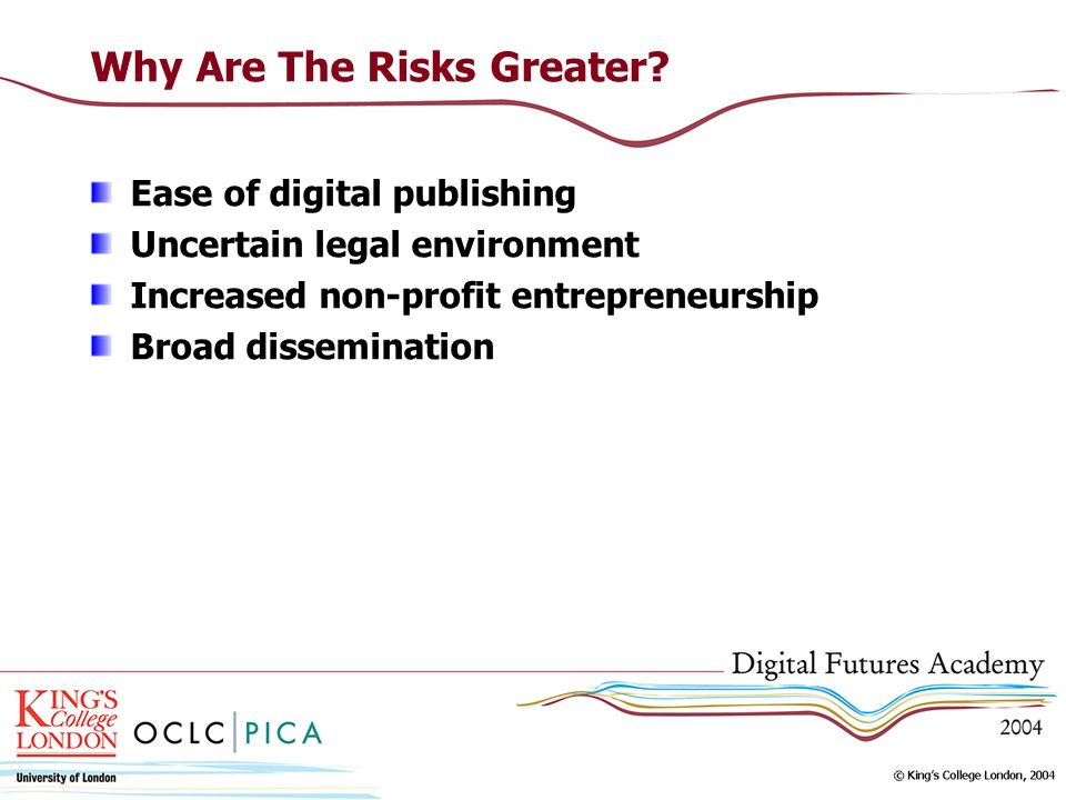 Why Are The Risks Greater? Ease of digital publishing Uncertain legal environment Increased non-profit entrepreneurship Broad dissemination