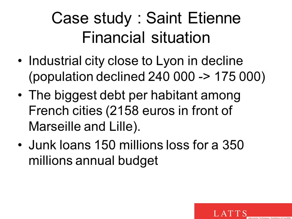 Case study : Saint Etienne Financial situation Industrial city close to Lyon in decline (population declined 240 000 -> 175 000) The biggest debt per habitant among French cities (2158 euros in front of Marseille and Lille).