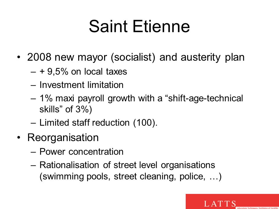 Saint Etienne 2008 new mayor (socialist) and austerity plan –+ 9,5% on local taxes –Investment limitation –1% maxi payroll growth with a shift-age-technical skills of 3%) –Limited staff reduction (100).