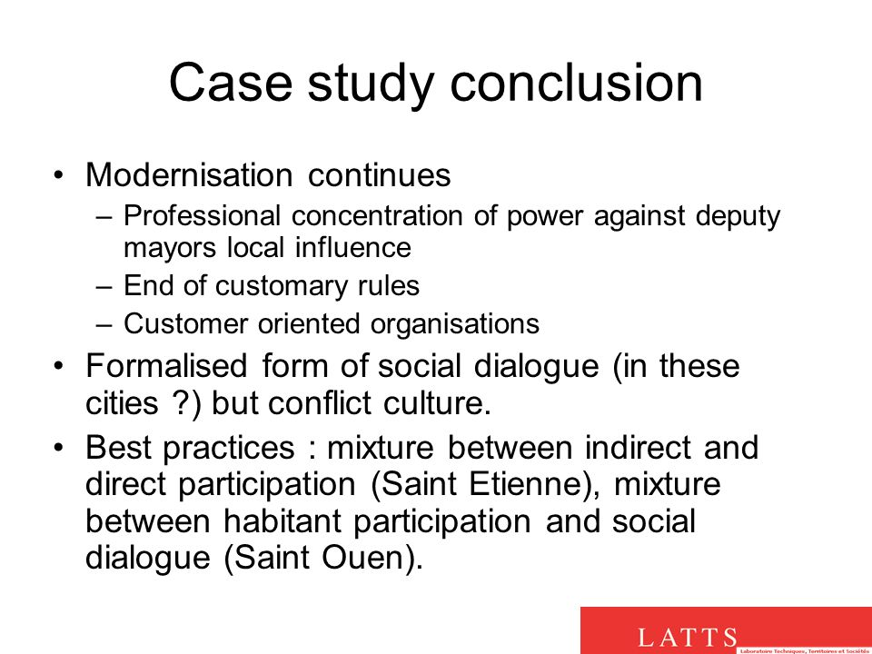 Case study conclusion Modernisation continues –Professional concentration of power against deputy mayors local influence –End of customary rules –Customer oriented organisations Formalised form of social dialogue (in these cities ) but conflict culture.