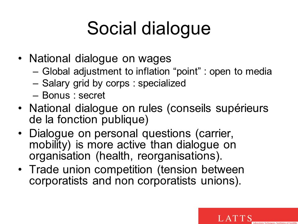 Social dialogue National dialogue on wages –Global adjustment to inflation point : open to media –Salary grid by corps : specialized –Bonus : secret National dialogue on rules (conseils supérieurs de la fonction publique) Dialogue on personal questions (carrier, mobility) is more active than dialogue on organisation (health, reorganisations).