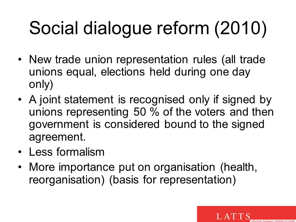 Social dialogue reform (2010) New trade union representation rules (all trade unions equal, elections held during one day only) A joint statement is recognised only if signed by unions representing 50 % of the voters and then government is considered bound to the signed agreement.