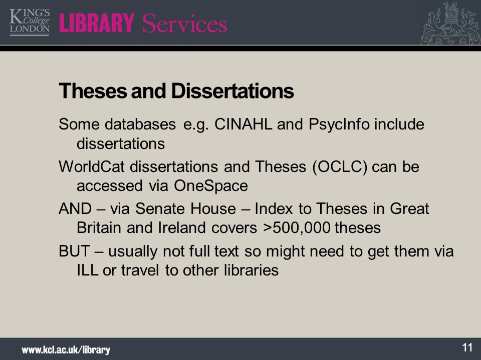 11 Theses and Dissertations Some databases e.g. CINAHL and PsycInfo include dissertations WorldCat dissertations and Theses (OCLC) can be accessed via