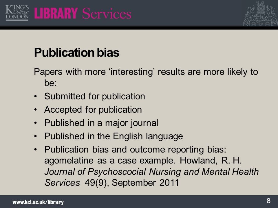 8 Publication bias Papers with more interesting results are more likely to be: Submitted for publication Accepted for publication Published in a major journal Published in the English language Publication bias and outcome reporting bias: agomelatine as a case example.