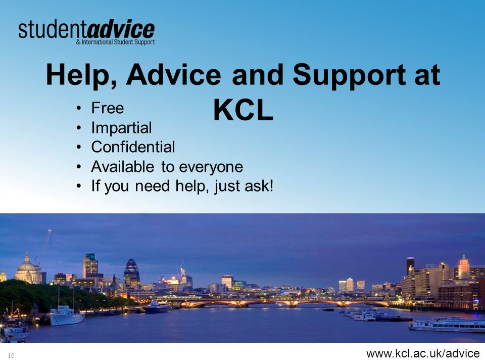 www.kcl.ac.uk/advice 10 Help, Advice and Support at KCL Free Impartial Confidential Available to everyone If you need help, just ask!