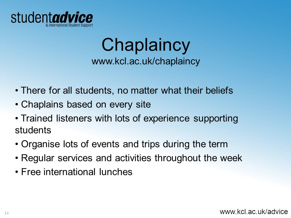 www.kcl.ac.uk/advice Chaplaincy www.kcl.ac.uk/chaplaincy There for all students, no matter what their beliefs Chaplains based on every site Trained listeners with lots of experience supporting students Organise lots of events and trips during the term Regular services and activities throughout the week Free international lunches 14