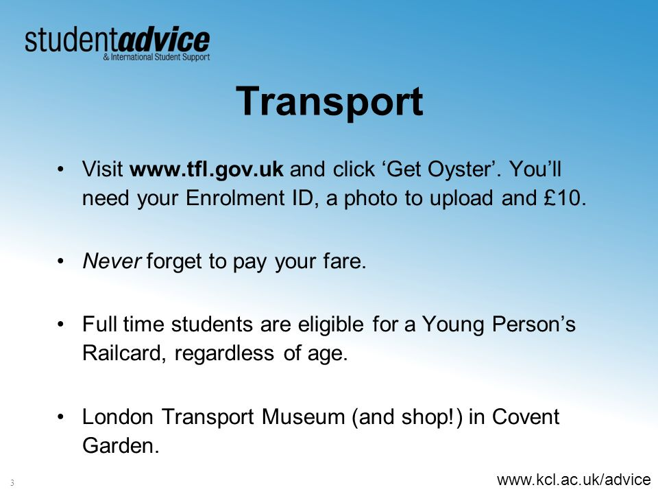 www.kcl.ac.uk/advice 3 Transport Visit www.tfl.gov.uk and click Get Oyster.