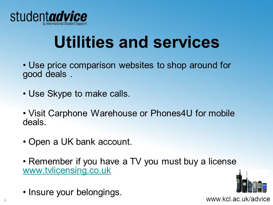 www.kcl.ac.uk/advice 9 Utilities and services Use price comparison websites to shop around for good deals.