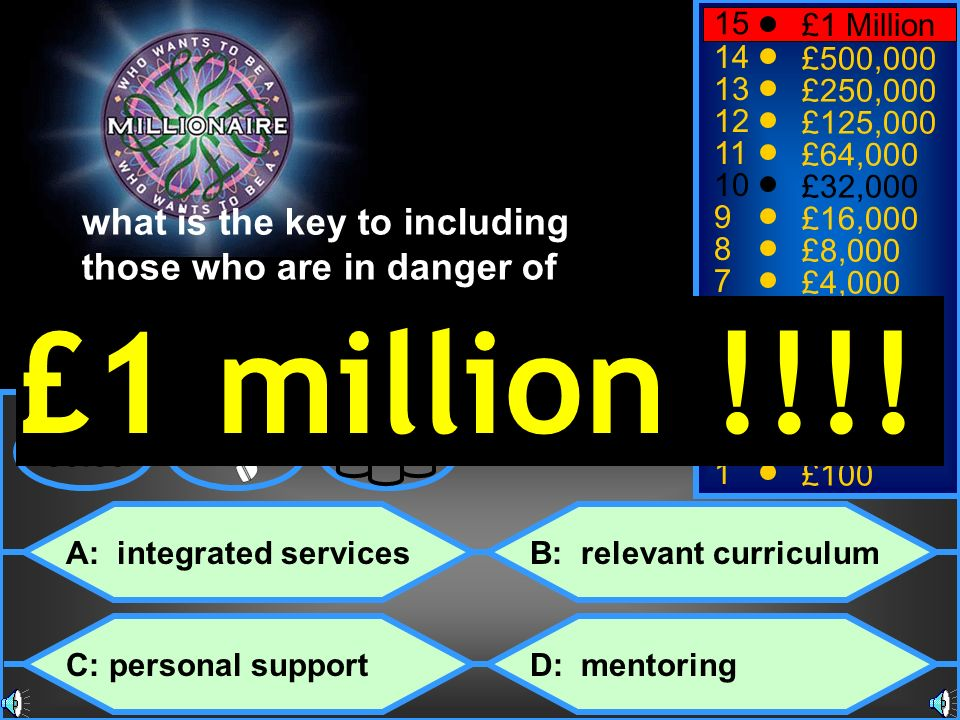 with the support of the A: integrated services C: personal support B: relevant curriculum D: mentoring 50:50 15 14 13 12 11 10 9 8 7 6 5 4 3 2 1 £1 Million £500,000 £250,000 £125,000 £64,000 £32,000 £16,000 £8,000 £4,000 £2,000 £1,000 £500 £300 £200 £100 what is the key to including those who are in danger of being excluded.