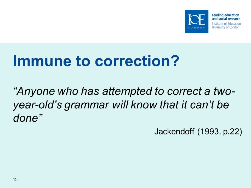 13 Immune to correction? Anyone who has attempted to correct a two- year-olds grammar will know that it cant be done Jackendoff (1993, p.22)