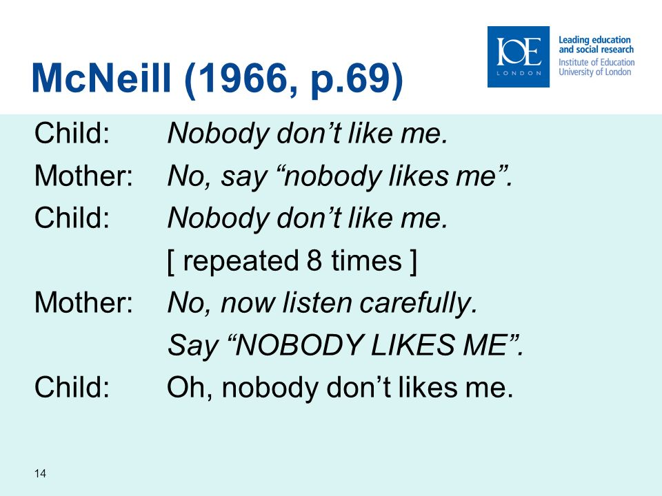 14 Child:Nobody dont like me. Mother:No, say nobody likes me. Child:Nobody dont like me. [ repeated 8 times ] Mother:No, now listen carefully. Say NOB