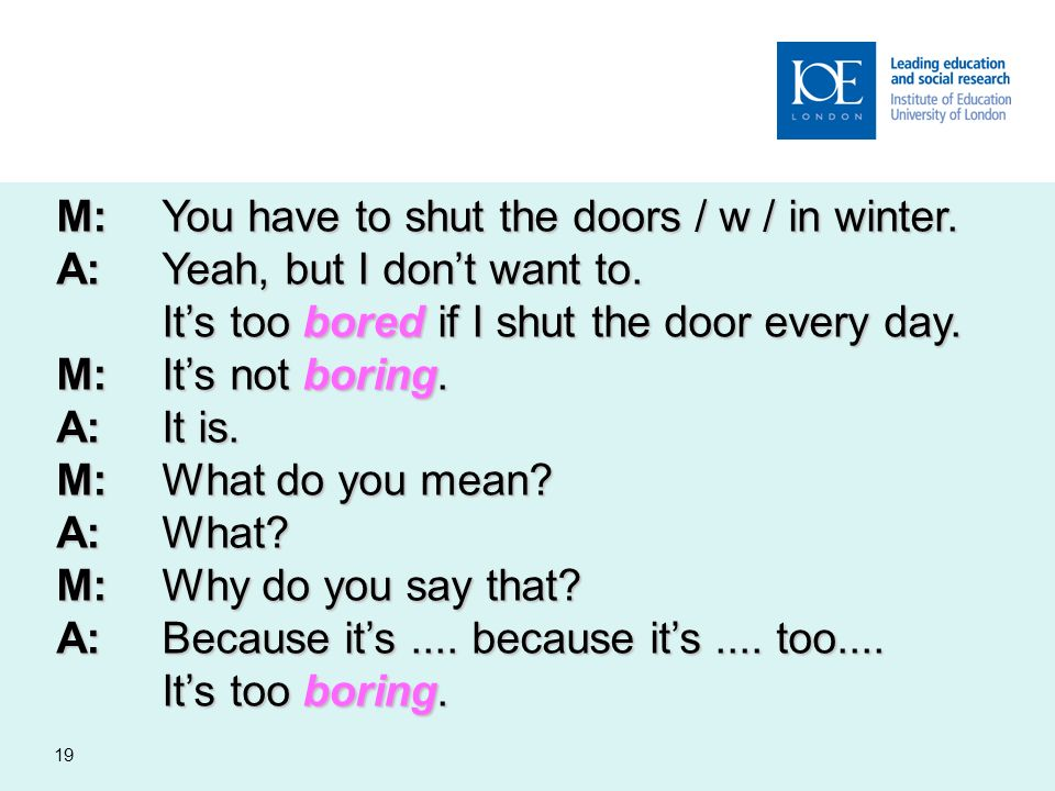 19 M:You have to shut the doors / w / in winter. A:Yeah, but I dont want to. Its too bored if I shut the door every day. M:Its not boring. A:It is. M: