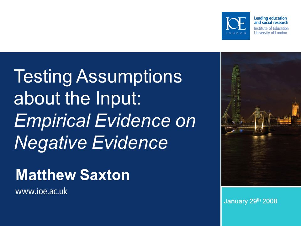 Matthew Saxton January 29 th 2008 Testing Assumptions about the Input: Empirical Evidence on Negative Evidence