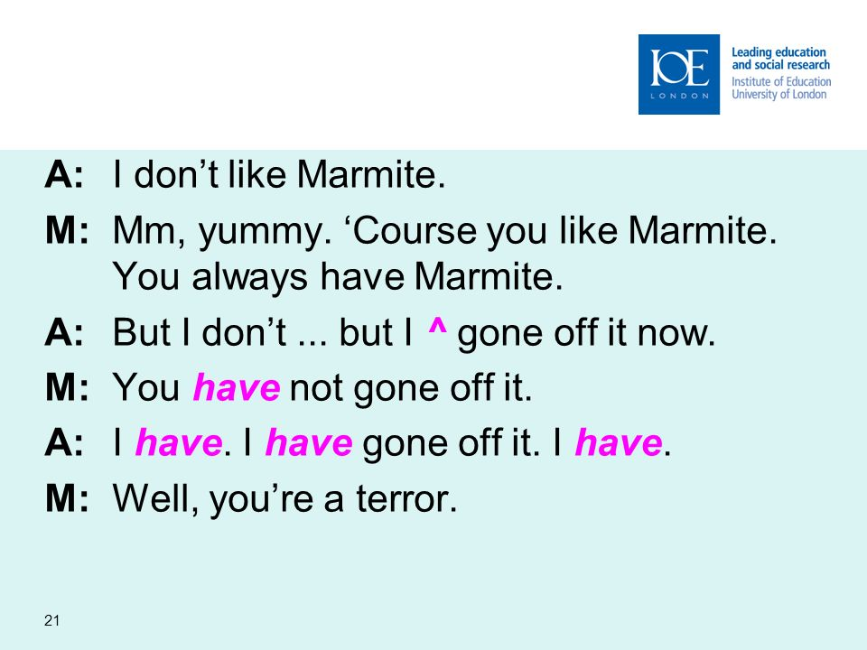 21 A:I dont like Marmite. M:Mm, yummy. Course you like Marmite. You always have Marmite. A:But I dont... but I ^ gone off it now. M:You have not gone
