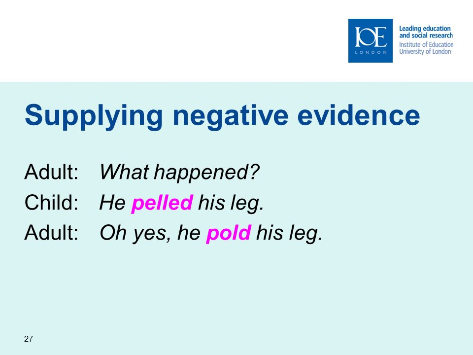 27 Supplying negative evidence Adult:What happened? Child:He pelled his leg. Adult:Oh yes, he pold his leg.
