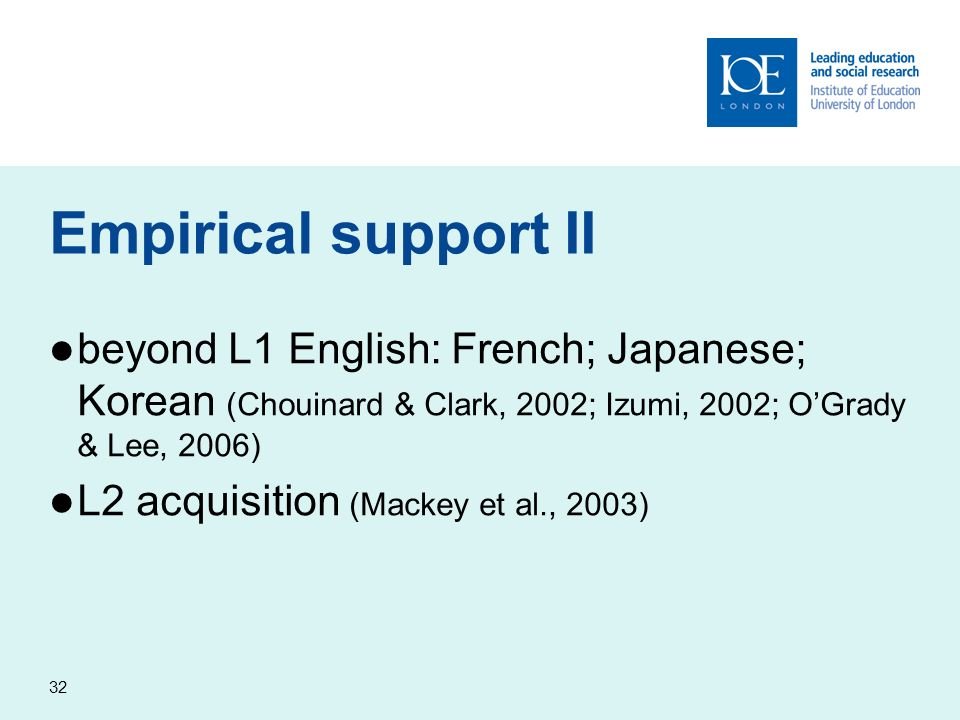 32 Empirical support II beyond L1 English: French; Japanese; Korean (Chouinard & Clark, 2002; Izumi, 2002; OGrady & Lee, 2006) L2 acquisition (Mackey