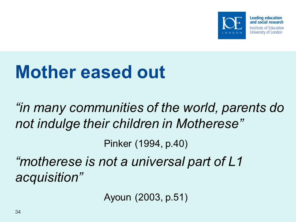 34 Mother eased out in many communities of the world, parents do not indulge their children in Motherese Pinker (1994, p.40) motherese is not a univer
