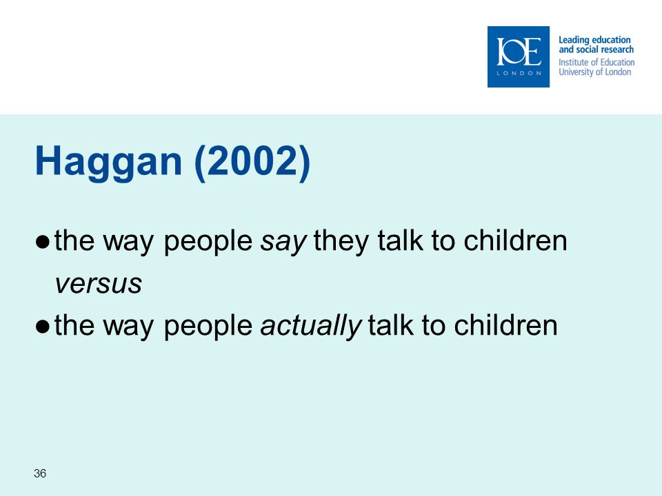 36 Haggan (2002) the way people say they talk to children versus the way people actually talk to children