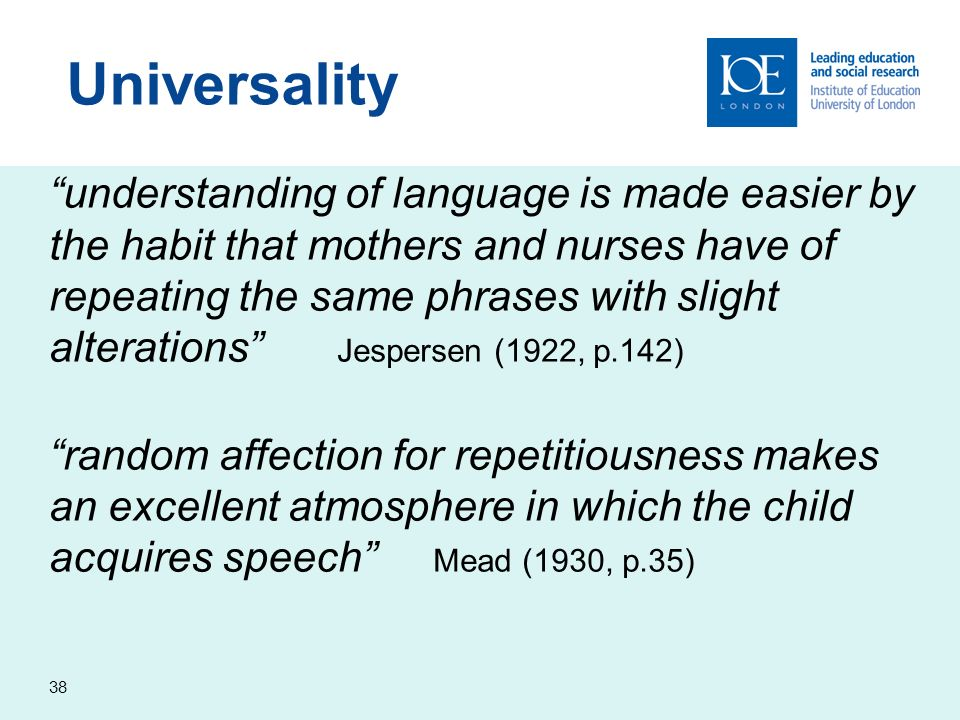 38 understanding of language is made easier by the habit that mothers and nurses have of repeating the same phrases with slight alterations Jespersen