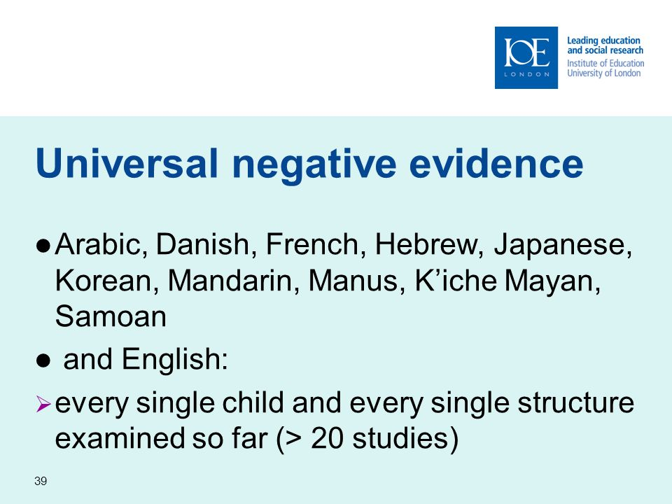 39 Universal negative evidence Arabic, Danish, French, Hebrew, Japanese, Korean, Mandarin, Manus, Kiche Mayan, Samoan and English: every single child